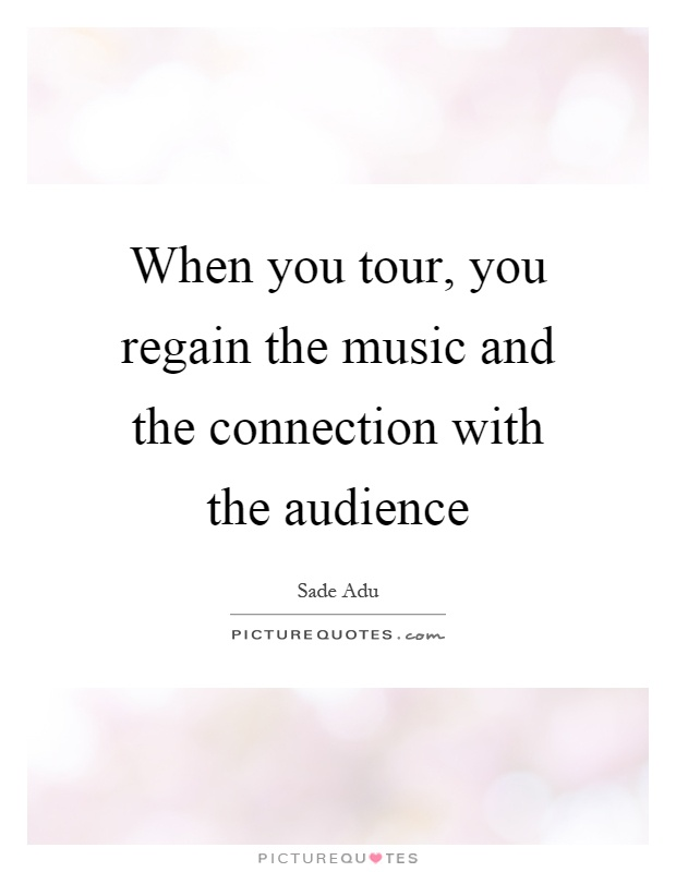 When you tour, you regain the music and the connection with the audience Picture Quote #1