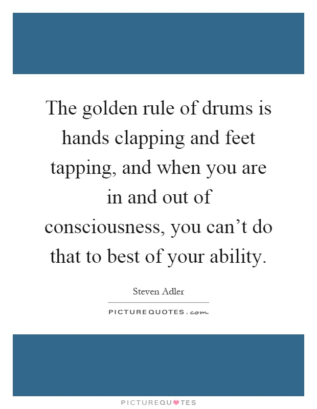 The golden rule of drums is hands clapping and feet tapping, and when you are in and out of consciousness, you can't do that to best of your ability Picture Quote #1