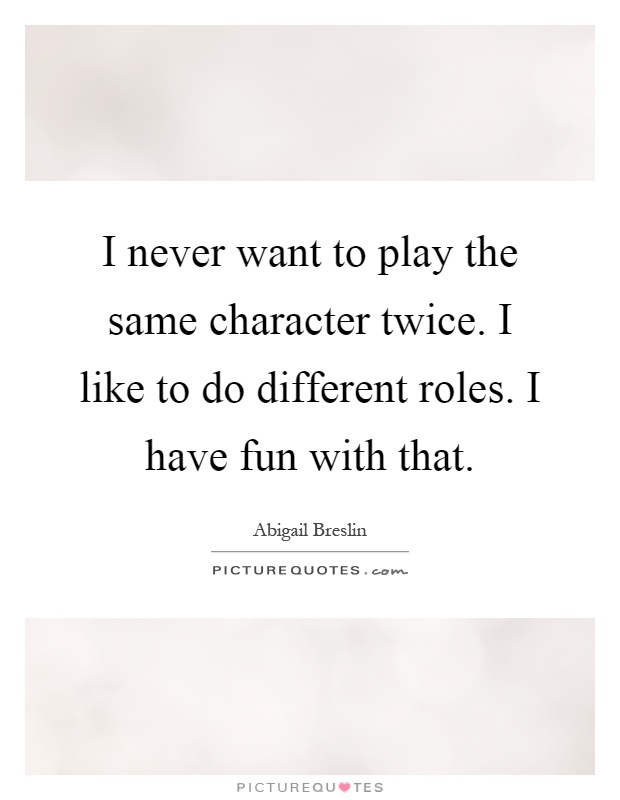 I never want to play the same character twice. I like to do different roles. I have fun with that Picture Quote #1