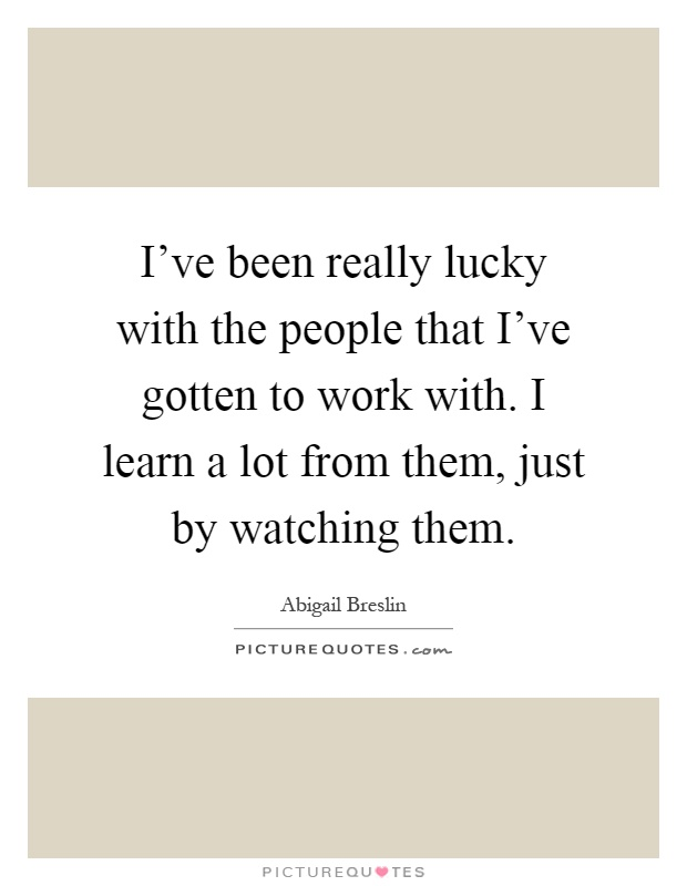 I've been really lucky with the people that I've gotten to work with. I learn a lot from them, just by watching them Picture Quote #1