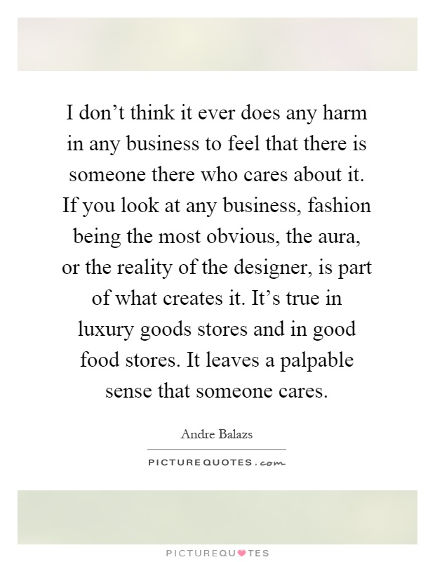 I don't think it ever does any harm in any business to feel that there is someone there who cares about it. If you look at any business, fashion being the most obvious, the aura, or the reality of the designer, is part of what creates it. It's true in luxury goods stores and in good food stores. It leaves a palpable sense that someone cares Picture Quote #1