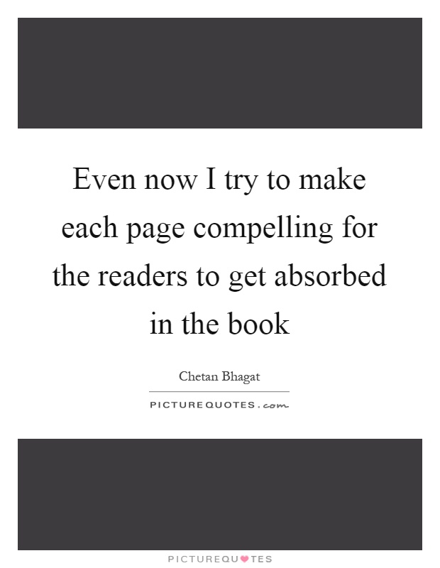 Even now I try to make each page compelling for the readers to get absorbed in the book Picture Quote #1