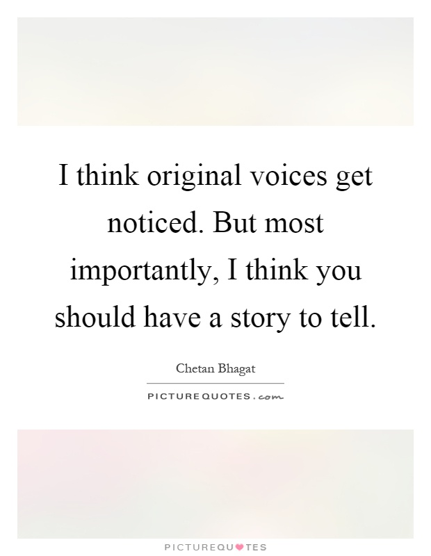I think original voices get noticed. But most importantly, I think you should have a story to tell Picture Quote #1