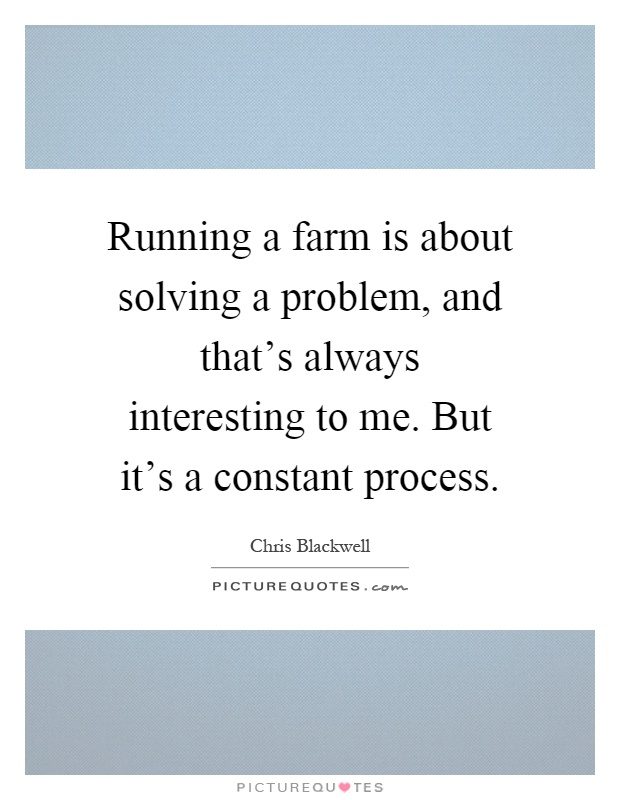 Running a farm is about solving a problem, and that's always interesting to me. But it's a constant process Picture Quote #1