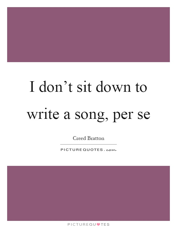 I don't sit down to write a song, per se Picture Quote #1