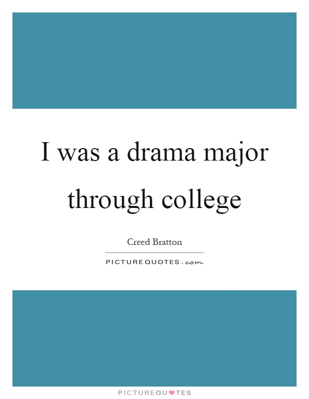I was a drama major through college Picture Quote #1