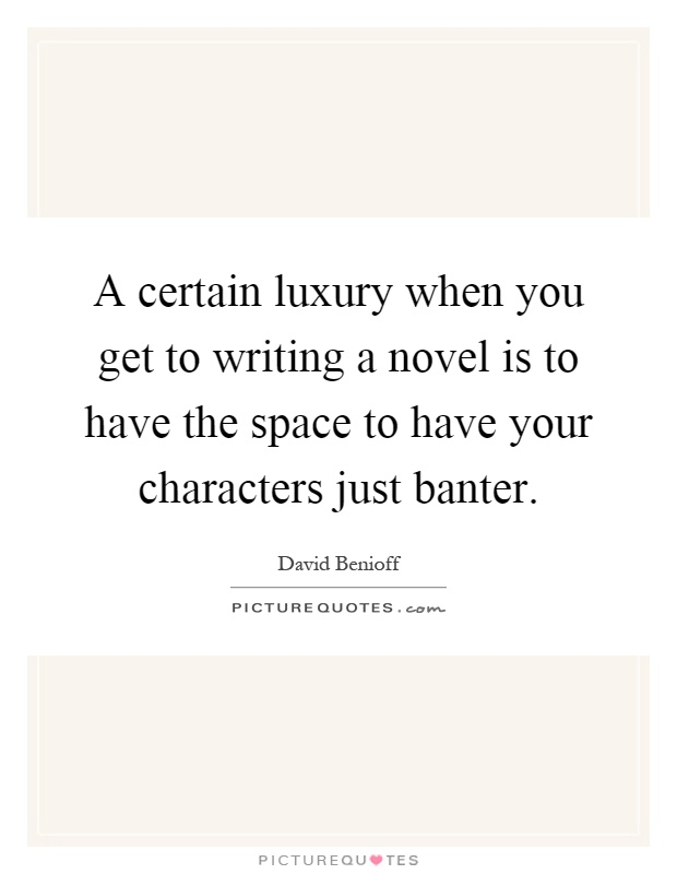 A certain luxury when you get to writing a novel is to have the space to have your characters just banter Picture Quote #1