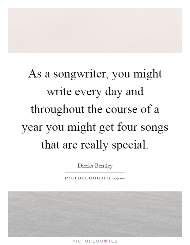 As a songwriter, you might write every day and throughout the course of a year you might get four songs that are really special Picture Quote #1