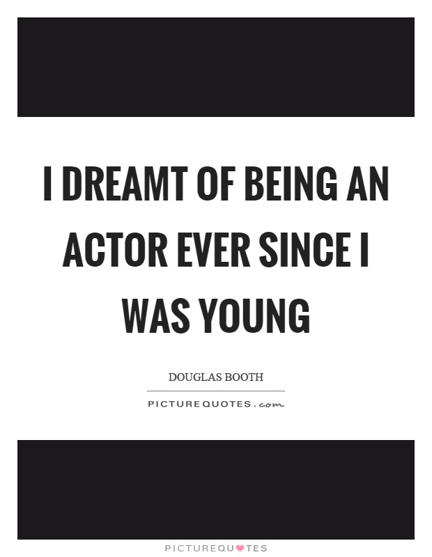 I dreamt of being an actor ever since I was young Picture Quote #1