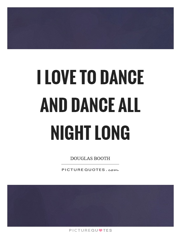 I love to dance and dance all night long Picture Quote #1