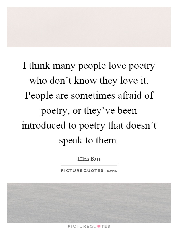 I think many people love poetry who don't know they love it. People are sometimes afraid of poetry, or they've been introduced to poetry that doesn't speak to them Picture Quote #1