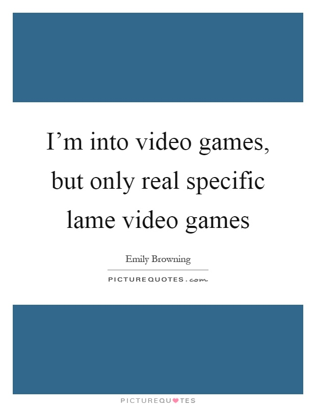 I'm into video games, but only real specific lame video games Picture Quote #1
