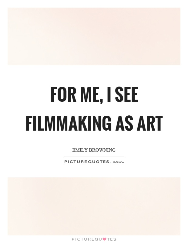 For me, I see filmmaking as art Picture Quote #1