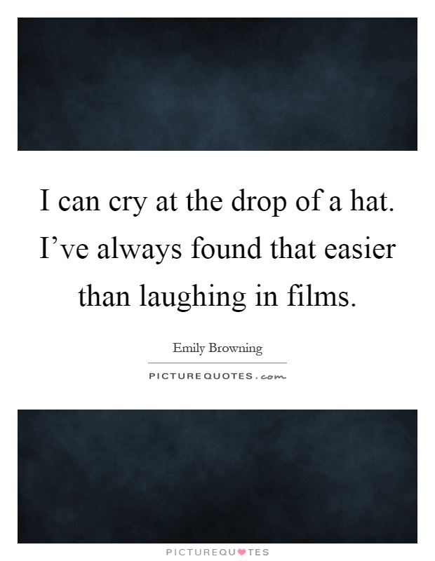 I can cry at the drop of a hat. I've always found that easier than laughing in films Picture Quote #1
