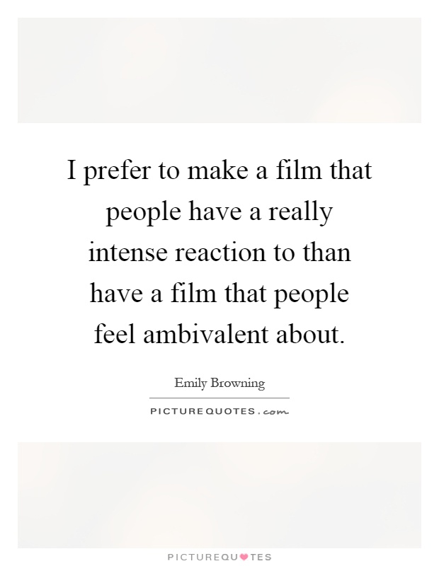 I prefer to make a film that people have a really intense reaction to than have a film that people feel ambivalent about Picture Quote #1