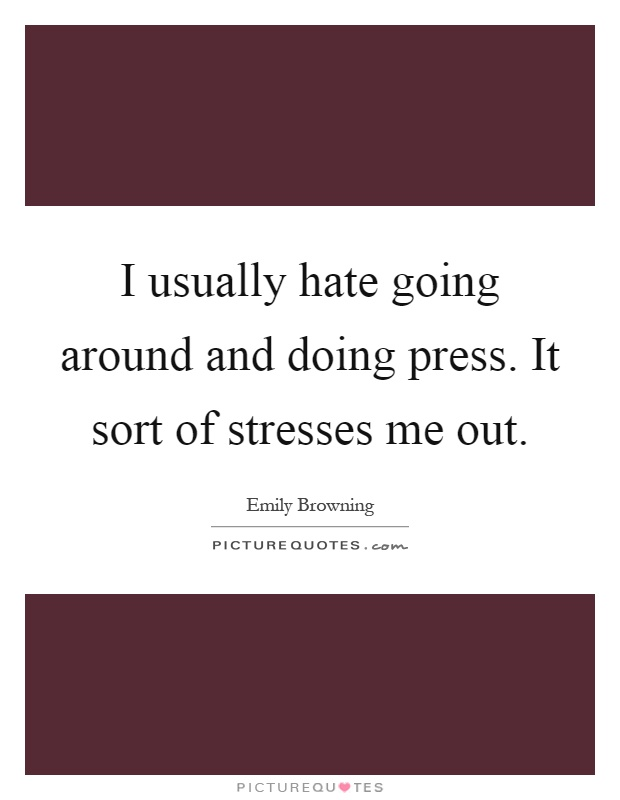 I usually hate going around and doing press. It sort of stresses me out Picture Quote #1