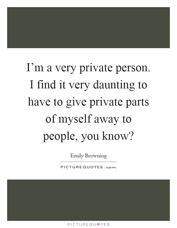 I'm a very private person. I find it very daunting to have to give private parts of myself away to people, you know? Picture Quote #1