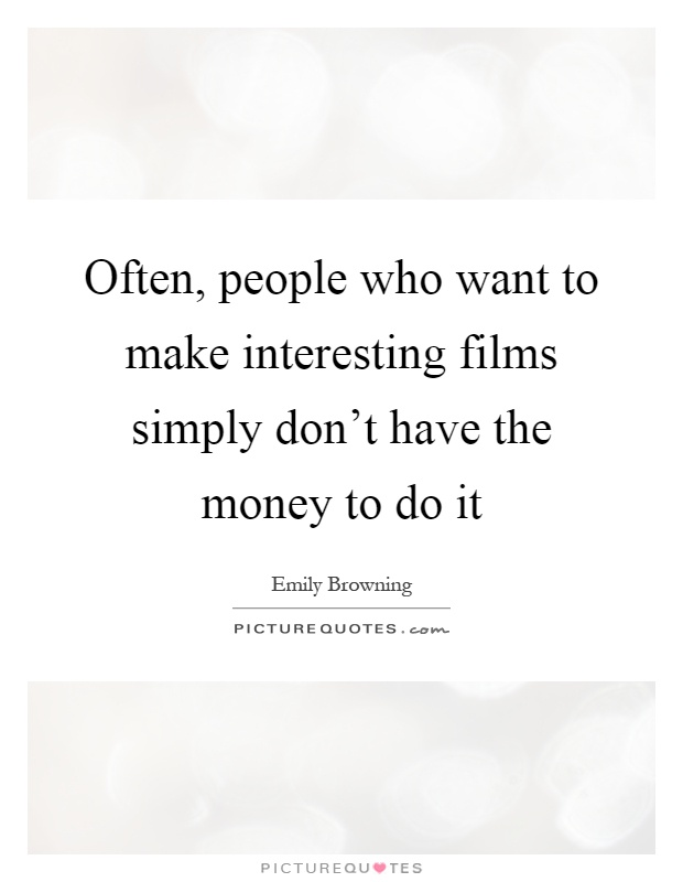 Often, people who want to make interesting films simply don't have the money to do it Picture Quote #1