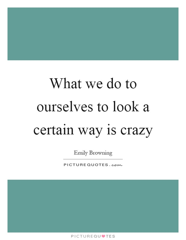 What we do to ourselves to look a certain way is crazy Picture Quote #1