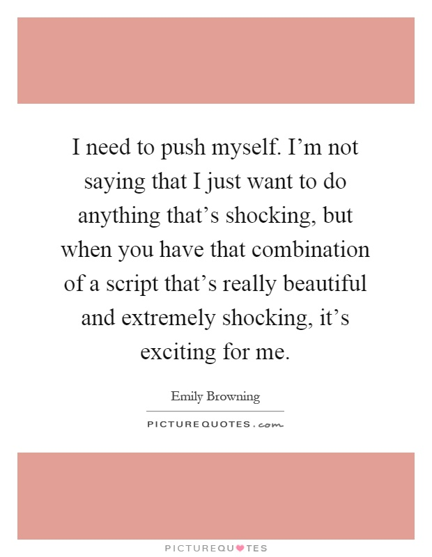 I need to push myself. I'm not saying that I just want to do anything that's shocking, but when you have that combination of a script that's really beautiful and extremely shocking, it's exciting for me Picture Quote #1