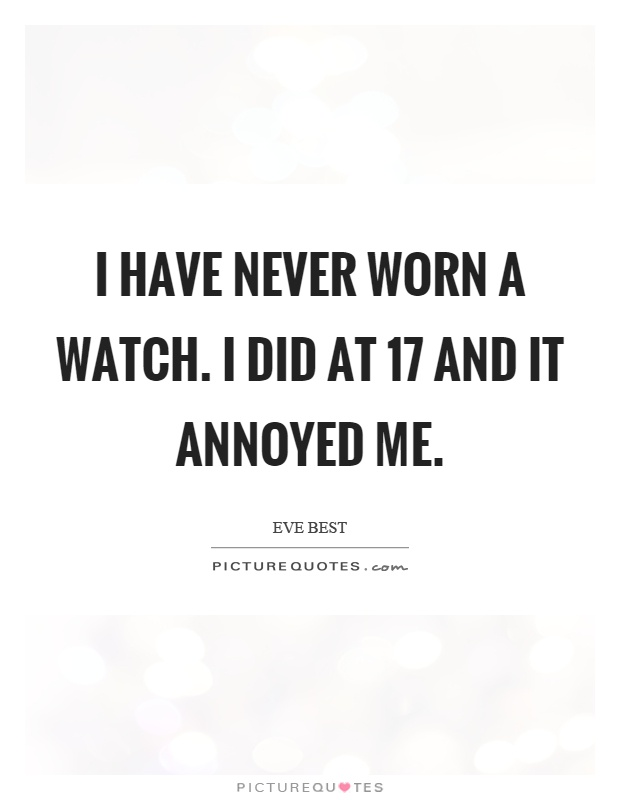 I have never worn a watch. I did at 17 and it annoyed me Picture Quote #1
