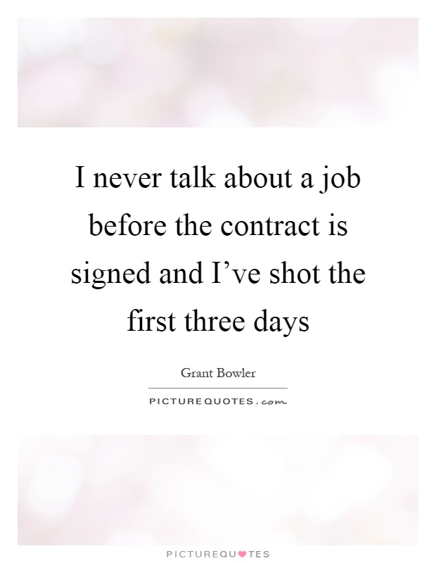 I never talk about a job before the contract is signed and I've shot the first three days Picture Quote #1