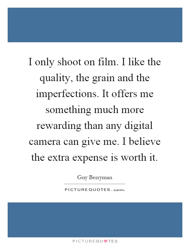 I only shoot on film. I like the quality, the grain and the imperfections. It offers me something much more rewarding than any digital camera can give me. I believe the extra expense is worth it Picture Quote #1