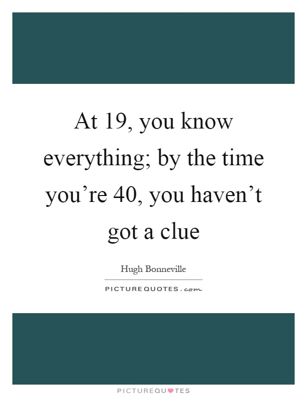 At 19, you know everything; by the time you're 40, you haven't got a clue Picture Quote #1