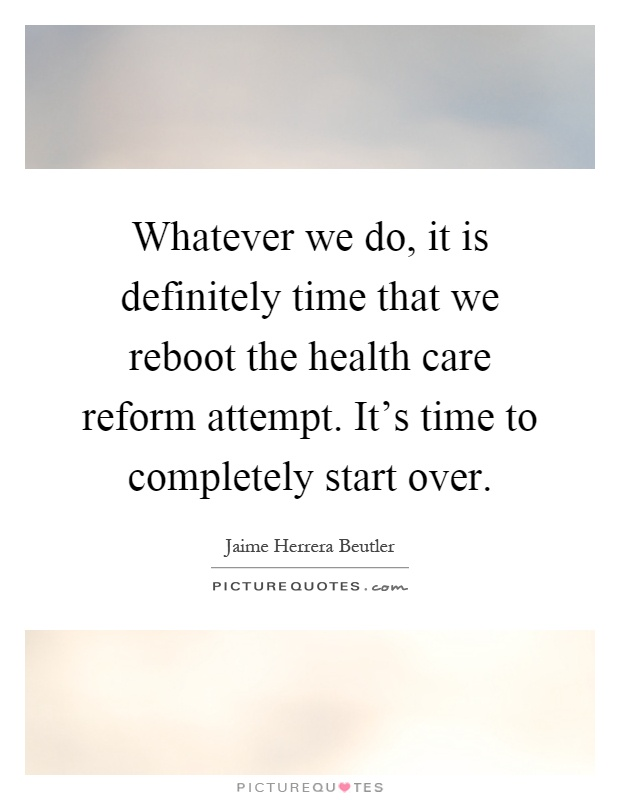 Whatever we do, it is definitely time that we reboot the health care reform attempt. It's time to completely start over Picture Quote #1