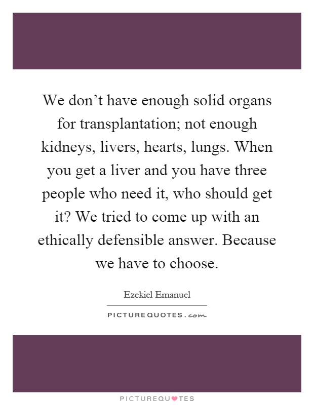 We don't have enough solid organs for transplantation; not enough kidneys, livers, hearts, lungs. When you get a liver and you have three people who need it, who should get it? We tried to come up with an ethically defensible answer. Because we have to choose Picture Quote #1