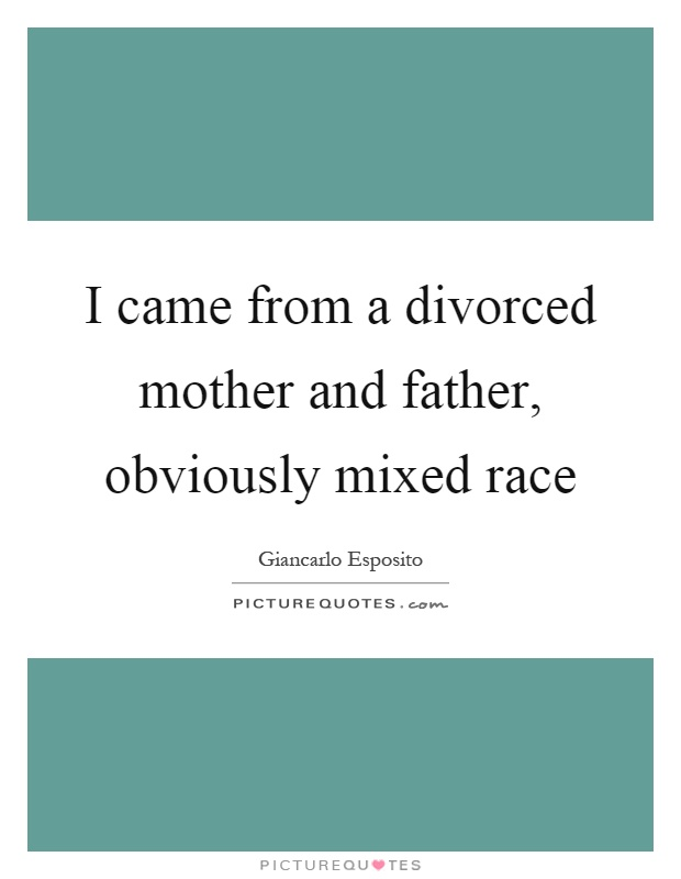 I came from a divorced mother and father, obviously mixed race Picture Quote #1