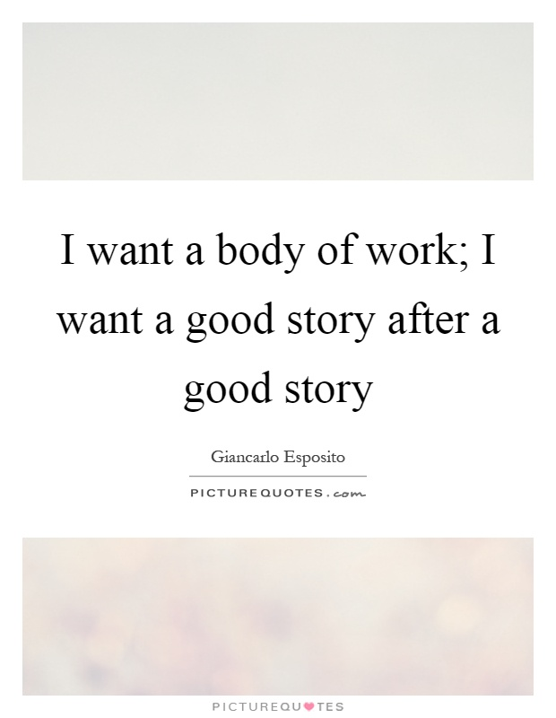 I want a body of work; I want a good story after a good story Picture Quote #1