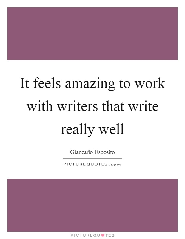 It feels amazing to work with writers that write really well Picture Quote #1