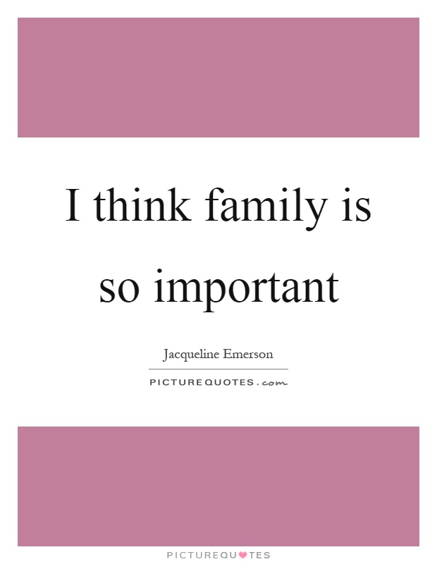 I think family is so important Picture Quote #1