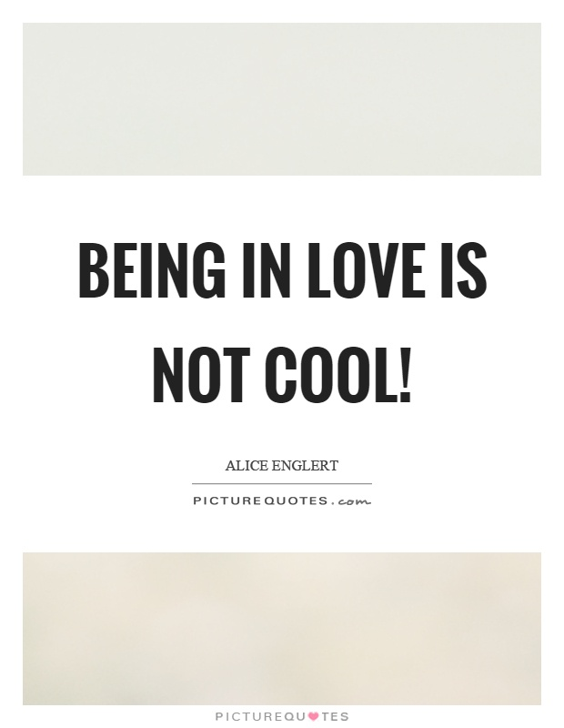 Being in love is not cool! Picture Quote #1
