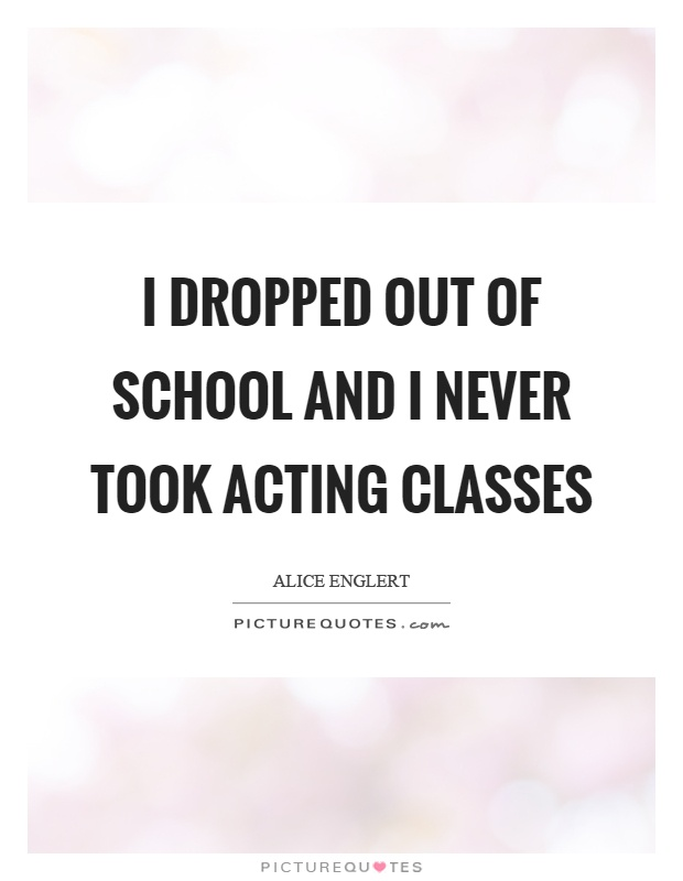I dropped out of school and I never took acting classes Picture Quote #1