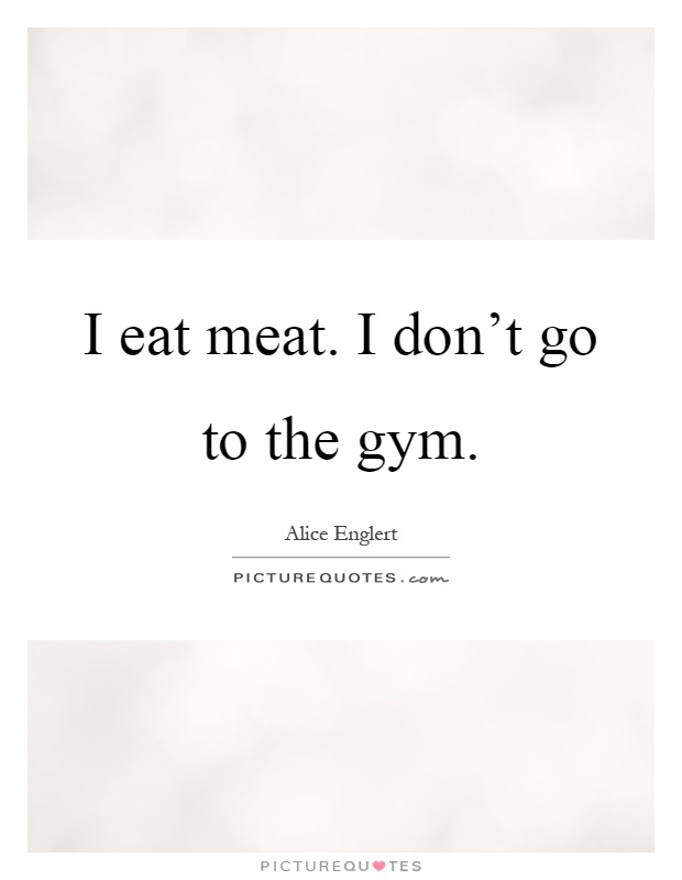 I eat meat. I don't go to the gym Picture Quote #1