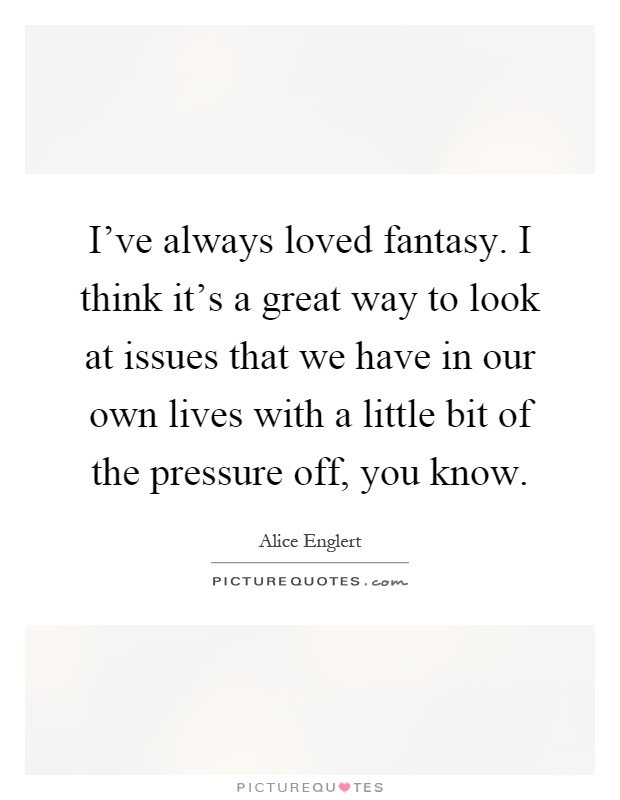 I've always loved fantasy. I think it's a great way to look at issues that we have in our own lives with a little bit of the pressure off, you know Picture Quote #1