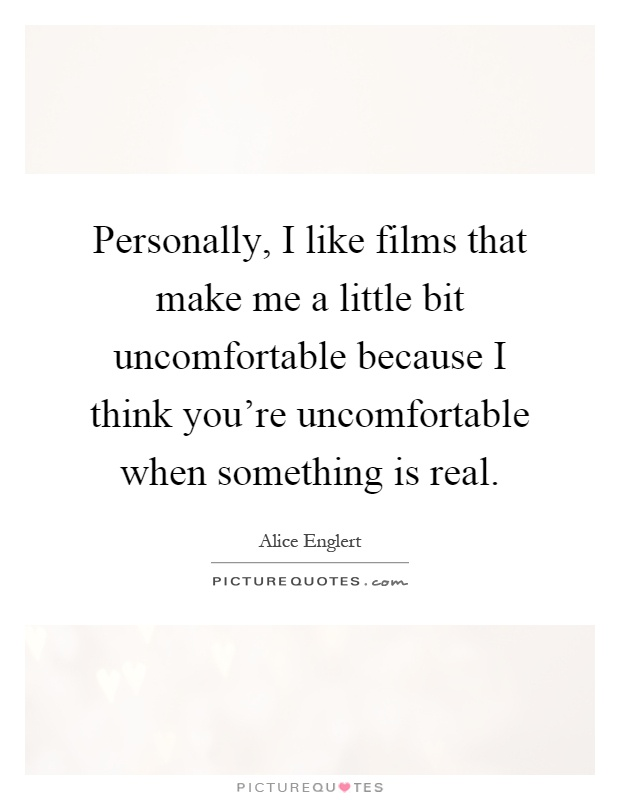 Personally, I like films that make me a little bit uncomfortable because I think you're uncomfortable when something is real Picture Quote #1