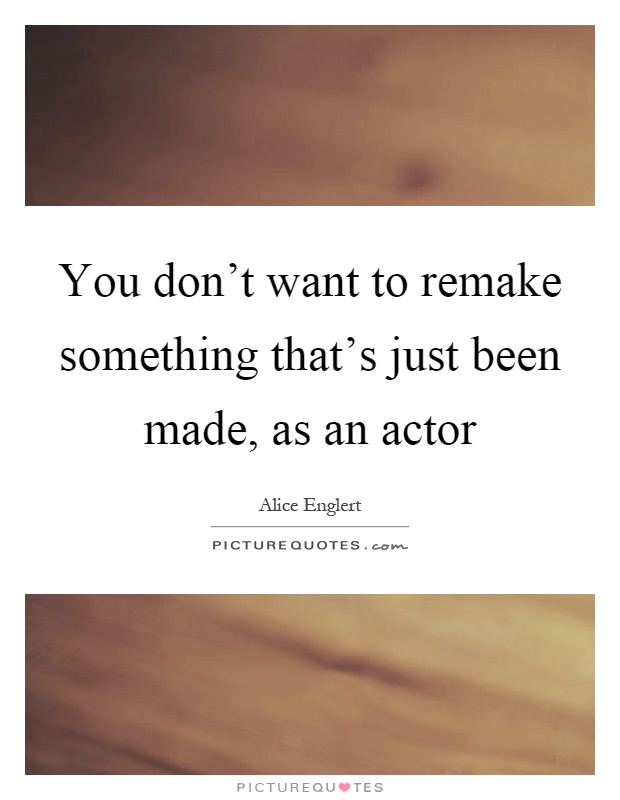 You don't want to remake something that's just been made, as an actor Picture Quote #1