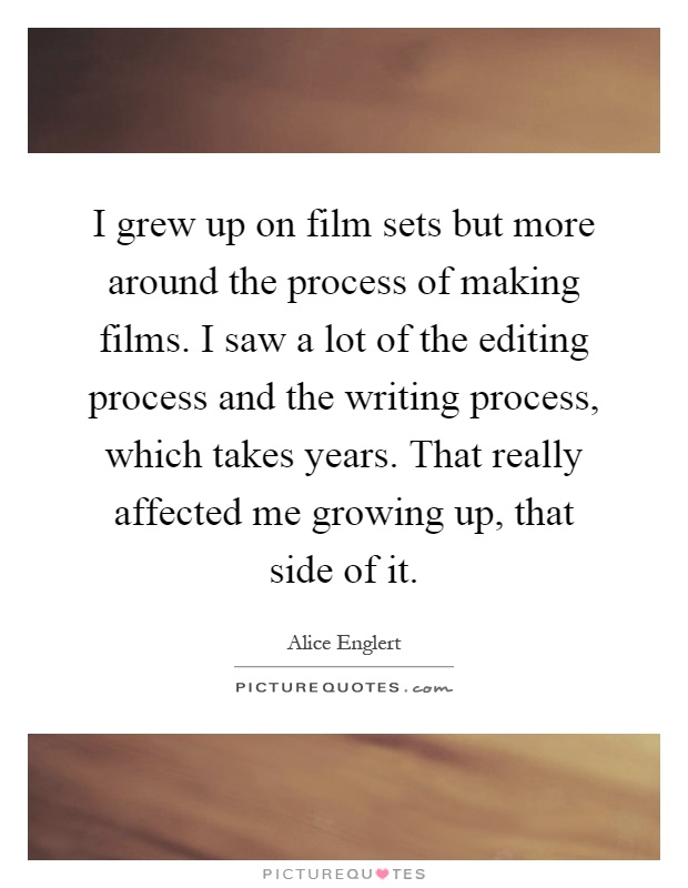 I grew up on film sets but more around the process of making films. I saw a lot of the editing process and the writing process, which takes years. That really affected me growing up, that side of it Picture Quote #1