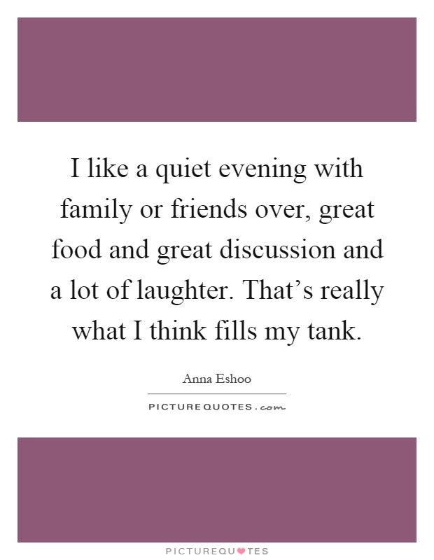 I like a quiet evening with family or friends over, great food and great discussion and a lot of laughter. That's really what I think fills my tank Picture Quote #1