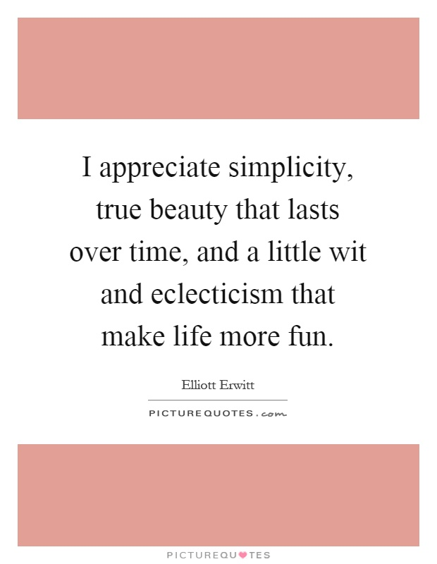 I appreciate simplicity, true beauty that lasts over time, and a little wit and eclecticism that make life more fun Picture Quote #1