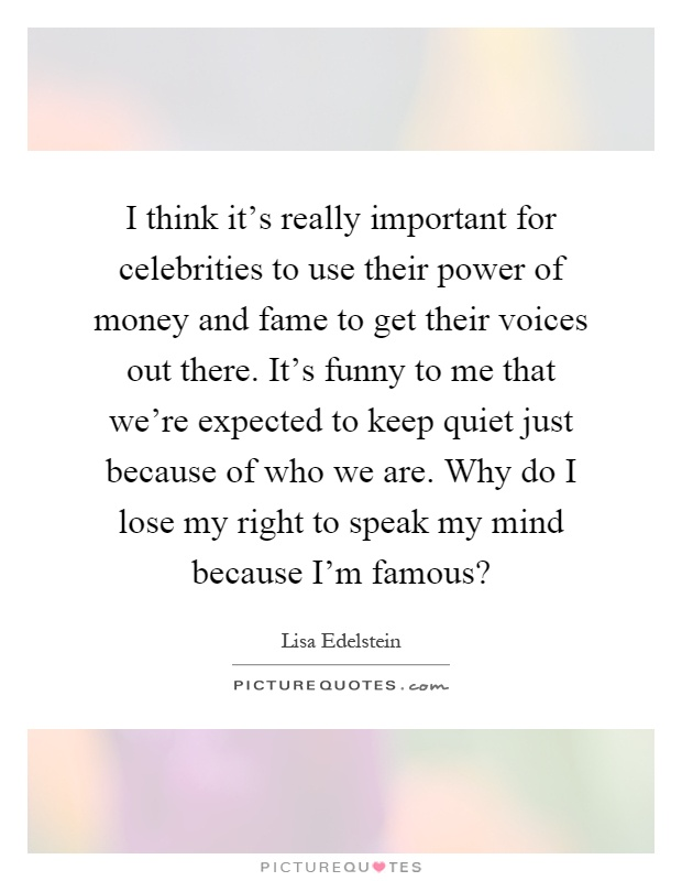 I think it's really important for celebrities to use their power of money and fame to get their voices out there. It's funny to me that we're expected to keep quiet just because of who we are. Why do I lose my right to speak my mind because I'm famous? Picture Quote #1