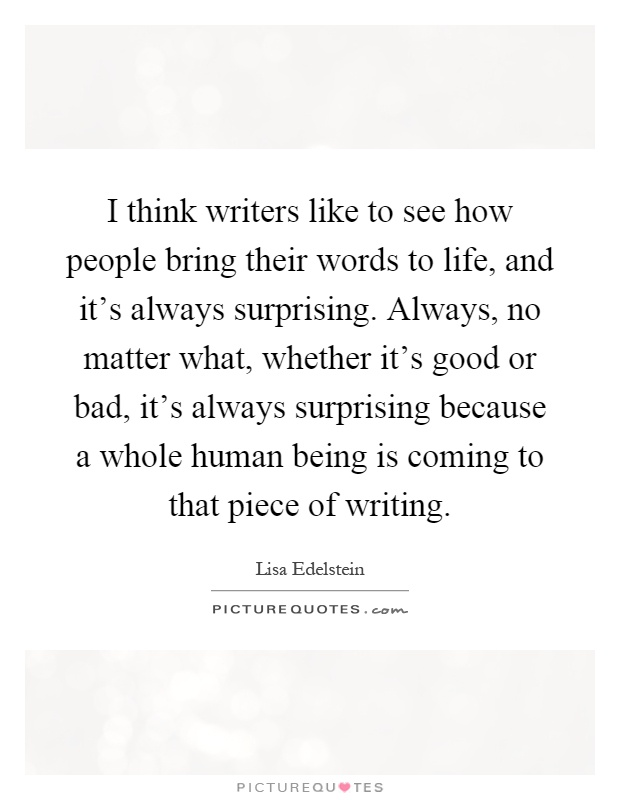 I think writers like to see how people bring their words to life, and it's always surprising. Always, no matter what, whether it's good or bad, it's always surprising because a whole human being is coming to that piece of writing Picture Quote #1