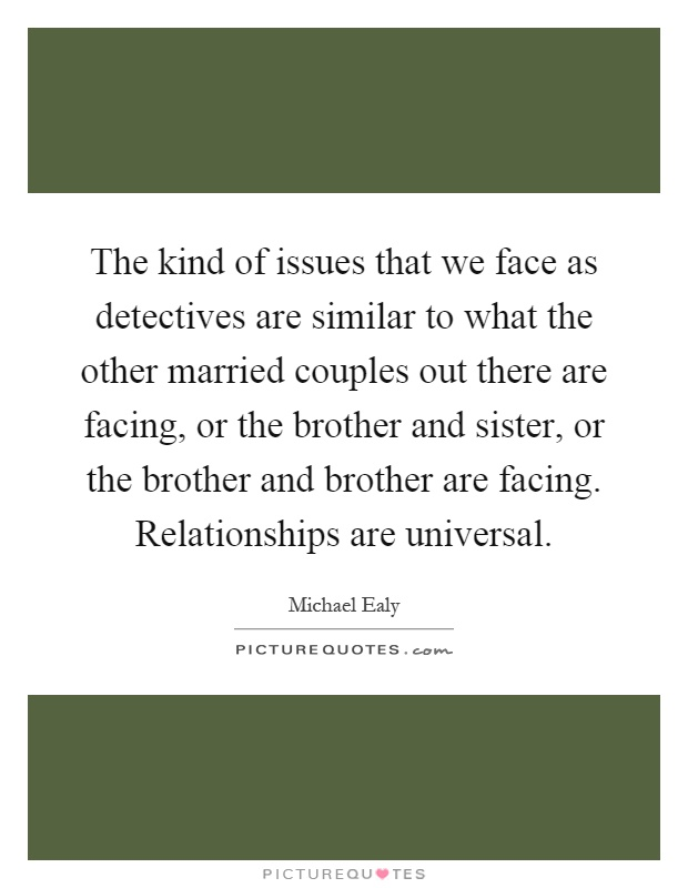The kind of issues that we face as detectives are similar to what the other married couples out there are facing, or the brother and sister, or the brother and brother are facing. Relationships are universal Picture Quote #1