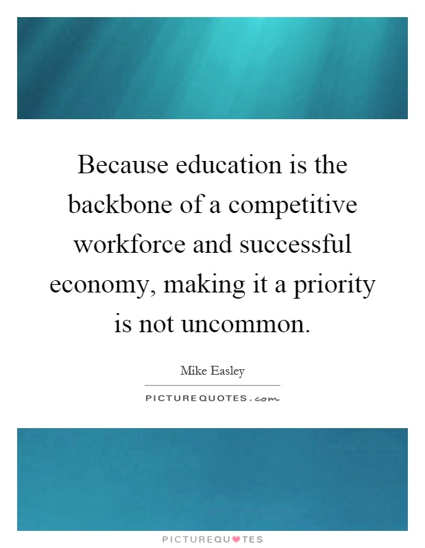 Because education is the backbone of a competitive workforce and successful economy, making it a priority is not uncommon Picture Quote #1