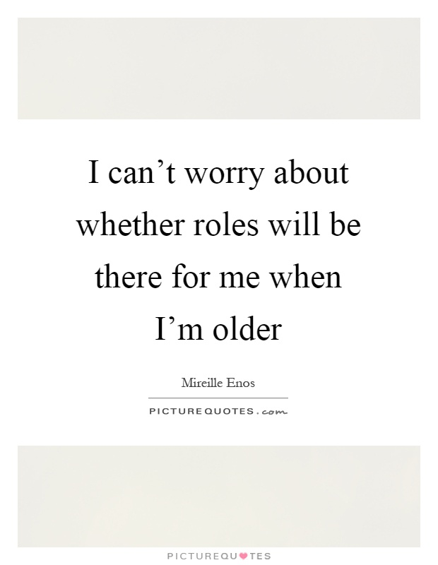 I can't worry about whether roles will be there for me when I'm older Picture Quote #1