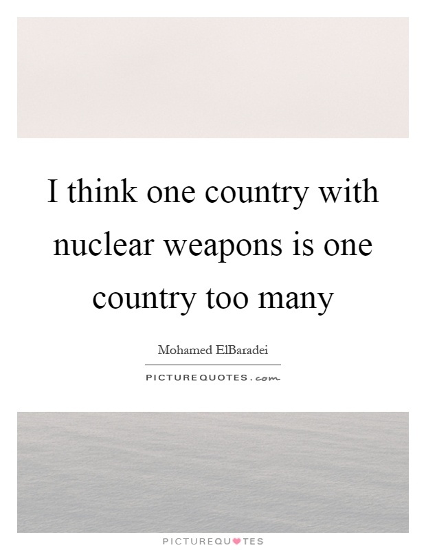 I think one country with nuclear weapons is one country too many Picture Quote #1