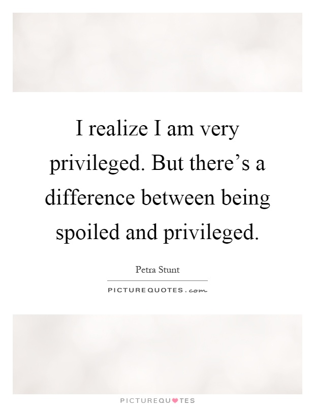 I realize I am very privileged. But there's a difference between being spoiled and privileged Picture Quote #1